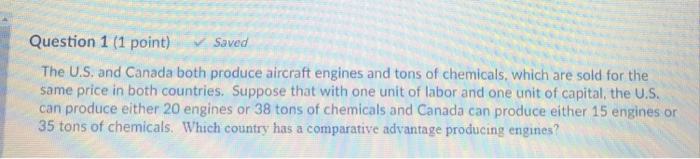 Question 1 (1 point) Saved The U.S. and Canada both produce aircraft engines and tons of chemicals, which are sold for the same price in both countries. Suppose that with one unit of labor and one unit of capital, the U.S can produce either 20 engines or 38 tons of chemicals and Canada can produce either 15 engines or 35 tons of chemicals. Which country has a comparative advantage producing engines?