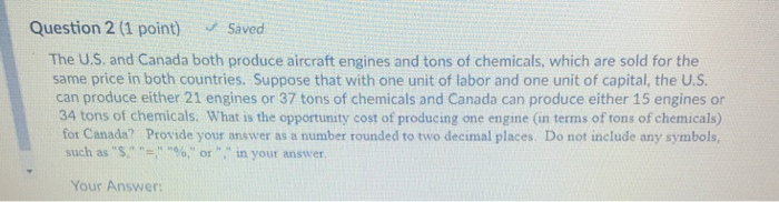 Question 2 (1 point) Saved The U.S. and Canada both produce aircraft engines and tons of chemicals, which are sold for the same price in both countries. Suppose that with one unit of labor and one unit of capital, the U.S can produce either 21 engines or 37 tons of chemicals and Canada can produce either 15 engines or 34 tons of chemicals. What is the opportunity cost of producing one engine (in terms of tons of chemicals) for Canada? Provide your answer as a number rounded to two decimal places. Do not include any symbols, such as s, , %, or , in your answer. Your Answer: