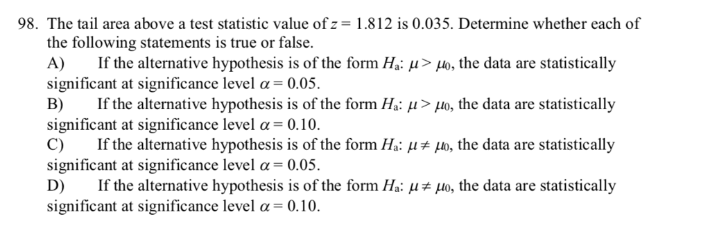 98. The tail area above a test statistic value of z- 1.812 is 0.035. Determine whether each of the following statements is true or false. A) If the alternative hypothesis is of the form Ha: μ> μ , the data are statistically significant at significance level α 0.05. B) If the alternative hypothesis is of the form Ha: μ > μ, the data are statistically significant at significance level α-0.10. C) If the alternative hypothesis is of the form Ha: o, the data are statistically significant at significance level α-0.05. D) If the alternative hypothesis is of the form Ha: μ μο, the data are statistically significant at significance level a 0.10.