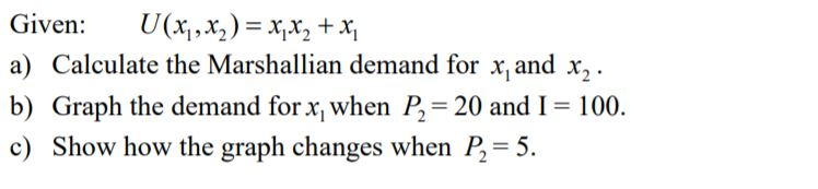 Given : U(x, , x.)=x,x, + a) Calculate the Marshallian demand for x and x2 b) Graph the demand for x when P2-20 and I 100. c) Show how the graph changes when P,-5.