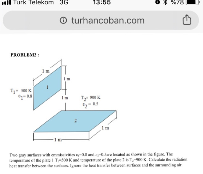 llTurk Telekom 3G 13:55 ⓘ turhancoban.com 凹 PROBLEM2: 1 m 1 m T1= 500K ε,-0.8 1 m T-900 K 0.5 15 1 m 1 m Two gray surfaces with emmissivities ε--0.8 and ε2-0.5are located as shown in the figure. The temperature of the plate 1 Ti-500 K and temperature of the plate 2 is T:-900 K. Calculate the radiation heat transfer between the surfaces. Ignore the heat transfer between surfaces and the surrounding air.