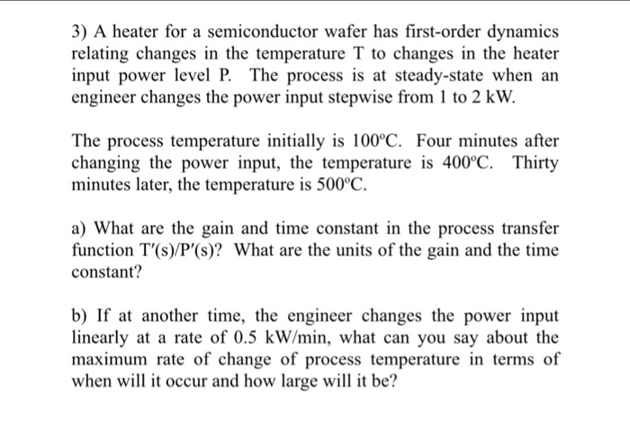 3) A heater for a semiconductor wafer has first-order dynamics relating changes in the temperature T to changes in the heater input power level P. The process is at steady-state when an engineer changes the power input stepwise from 1 to 2 kW The process temperature initially is 100°C. Four minutes after changing the power input, the temperature is 400°C. Thirty minutes later, the temperature is 500c a) What are the gain and time constant in the process transfer function T(s)/P(s)? What are the units of the gain and the time constant? b) If at another time, the engineer changes the power input linearly at a rate of 0.5 kW/min, what can you say about the maximum rate of change of process temperature in terms of when wil it occur and how large wil it be?
