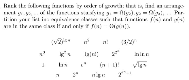 Rank the following functions by order of growth; that is, find an arrange- ment g1.92, of the functions staisfying g,-Ω(Y2), g2--Ω(gs), Par- tition your list ino equivalence classes such that functions f(n) and g(n) are in the same class if and only if f(n) Θ(g(n)). (V2) n2 !(3/2) n3g2n g(n! 22In Inn 2lg n In n en ( )! Vlgn n 2nlgn 22-1 n + 1