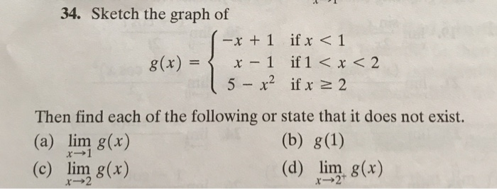 34. Sketch the graph of -x +1 if x <1 g(x)-〈 x-1 if 1 < x < 2 5 - x2 if x 2 2 Then find each of the following or state that it does not exist. (a) lim 8(r) (c) lim g(x) (d) lim g(x)