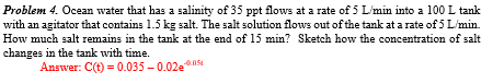 Problem 4. Ocean water that has a salinity of 35 ppt flows at a rate of 5 L/min into a 100 L tank with an agitator that conta