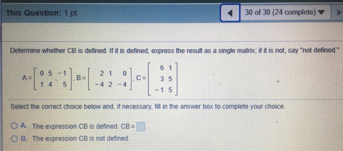 30 of 30 (24 complete) ▼ | > This Question: 1 pt Determine whether CB is defined. If it is defined, express the result as a s