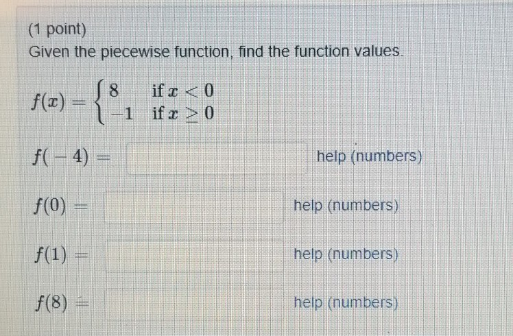 (1 point) Given the piecewise function, find the function values 8 if z 0 1 if z >0 f(-4) help (numbers) help (numbers) help (numbers) help (numbe f(0) f(8)
