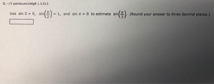 2. -/3 pointsLarLinAlg8 1.3.013 Use sin 0-o, sin( )-1, and sin π-0 to estimate sin(4). (Round your answer to three decimal places.)