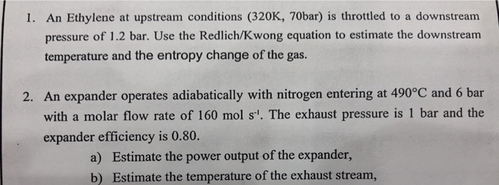 1. An Ethylene at upstream conditions (320K, 70bar) is throttled to a downstream pressure of 1.2 bar. Use the Redlich/Kwong e