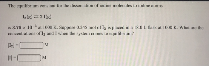 The equilibrium constant for the dissociation of iodine molecules to iodine atoms 12 (g) 근 2 1(g) is 3.76 >< 10-3 at 1000 K. Suppose 0.245 mol of12 is placed in a 18.0 L flask at 1000 K. What are the concentrations of 12 and I when the system comes to equilibrium? [12) LI