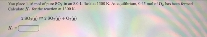 You place 1.16 mol of pure SOs in an 8.0-L flask at 1300 K. At equilibrium, 0.45 mol of O2 has been formed. Calculate Ke for the reaction at 1300 K. 2 SOs (g) 2 SO2 (8) + 02(g)
