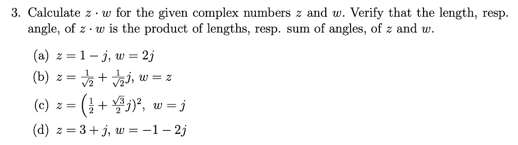 3. Calculate z - w for the given complex numbers z and w. Verify that the length, resp angle, of z w is the product of lengths, resp. sum of angles, of z and w. (b) j, w-2 (d) z=3+5, w=-1-2j