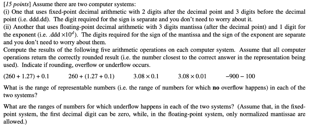 [15 points] Assume there are two computer systems: (i) One that uses fixed-point decimal arithmetic with 2 digits after the decimal point and 3 digits before the decimal point (i.e. ddd.dd). The digit required for the sign is separate and you dont need to worry about it. (ii) Another that uses floating-point decimal arithmetic with 3 digits mantissa (after the decimal point) and i digit for the exponent (i.e. .ddd x10). The digits required for the sign of the mantissa and the sign of the exponent are separate and you dont need to worry about them. Compute the results of the following five arithmetic operations on each computer system. Assume that all computer operations return the correctly rounded result (i.e. the number closest to the correct answer in the representation being used). Indicate if rounding, overflow or underflow occurs. 260 +1.27)+0.1260+ 260(1.27 0.1) 3.08 x 0.1 3.08 0.01 -900-100 What is the range of representable numbers (i.e. the range of numbers for which no overflow happens) in each of the two systems? What are the ranges of numbers for which underflow happens in each of the two systems? (Assume that, in the fixed- point system, the first decimal digit can be zero, while, in the floating-point system, only normalized mantissae are allowed.)