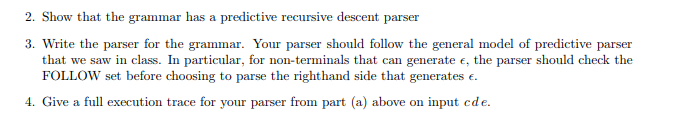 2. Show that the grammar has a predictive recursive descent parser 3. Write the parser for the grammar. Your parser should follow the general model of predictive parser the parser should check the FOLLOW set before choosing to parse the righthand side that generates e 4. Give a full execution trace for your parser from part (a) above on input cde.