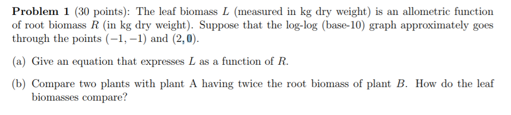 Problem 1 (30 points): The leaf biomass L (measured in kg dry weight) is an allometric function of root biomass R (in kg dry