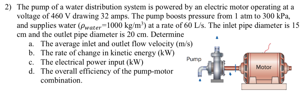 2) The pump of a water distribution system is powered by an electric motor operating at a voltage of 460 V drawing 32 amps. The pump boosts pressure from 1 atm to 300 kPa, and supplies water (Pwater-1000 kg/m3) at a rate of 60 L/s. The inlet pipe diameter is 15 cm and the outlet pipe diameter is 20 cm. Determine a. The average inlet and outlet flow velocity (m/s) b. The rate of change in kinetic energy (kW) c. The electrical power input (kW) d. The overall efficiency of the pump-motor Pump 111 | Motor combination.
