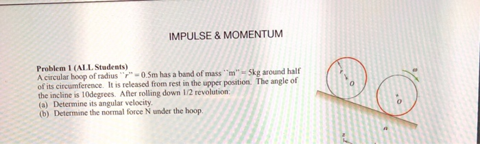 IMPULSE&MOMENTUM Problem 1 (ALL Students) A circular hoop of radius 0.5m has a band of mass m Skg around half of its circumference. It is released from rest in the upper position. The angle of the incline is 10degrees. After rolling down 1/2 revolution: (a) Determine its angular velocity (b) Determine the normal force N under the hoop. 0 0
