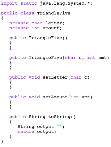 import static java.lang.System.* public class TriangleFive private char letter; private int amount; public TriangleFive() public TriangleFive(char c, int amt) public void setLetter (char c) public void setAmount(int amt) public String toString() String output- return output