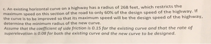 c. An existing horizontal curve on a highway has a radius of 268 feet, which restricts the maximum speed on this section of t