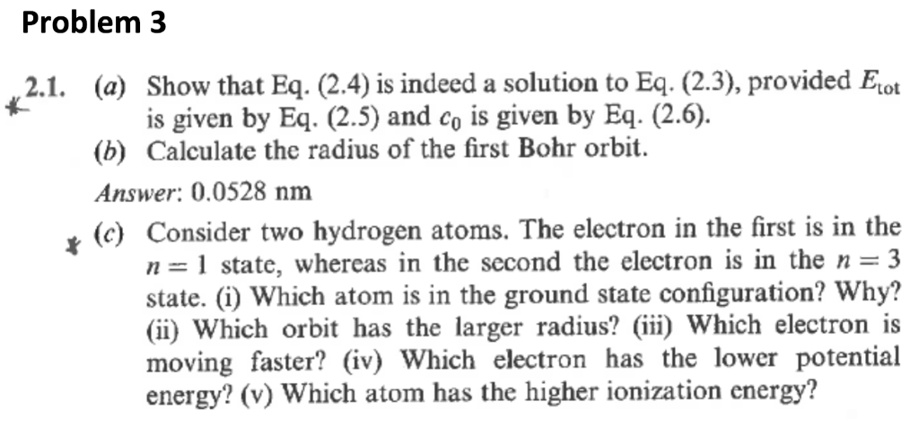 Problem 3 (a) Show that Eq. (2.4) is indeed a solution to Eq. (2.3), provided Eot (b) Calculate the radius of the first Bohr orbit. Answer: 0.0528 nm (c) Consider two hydrogen atoms. The electron in the first is in the 2.1. is given by Eq. (2.5) and co is given by Eq. (2.6) n-1 state, whereas in the second the electron is in the n=3 state. (i) Which atom is in the ground state configuration? Why? (ii) which orbit has the larger radius? (iii) which electron is moving faster? () Which electron has the lower potential energy? (v) Which atom has the higher ionization energy?