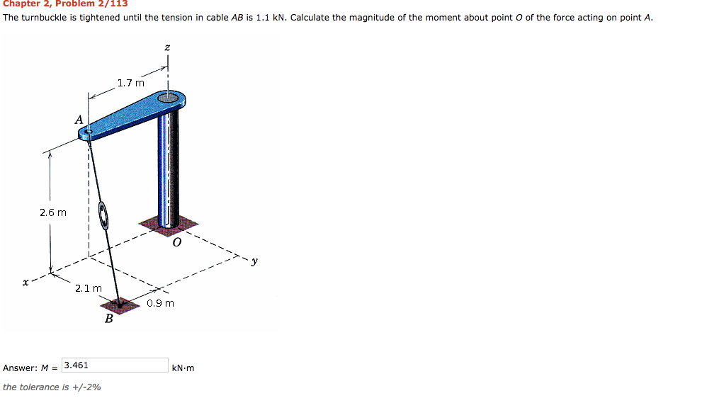 Chapter 2, Problem 2/113 The turnbuckle is tightened until the tension in cable AB is 1.1 kN. Calculate the magnitude of the moment about point O of the force acting on point A. 2 1.7 m I 2.6 m 2.1 m 0.9 m Answer: M = 3.461 kN m the tolerance is +/-2%