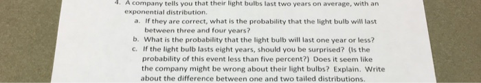 4. A company tells you that their light bulbs last two years on average, with an exponential distribution. a. If they are correct, what is the probability that the light bulb will last between three and four years? b. What is the probability that the light bulb will last one year or less? c. If the light bulb lasts eight years, should you be surprised? (Is the probability of this event less than five percent?) Does it seem like the company might be wrong about their light bulbs? Explain. Write about the difference between one and two tailed distributions.