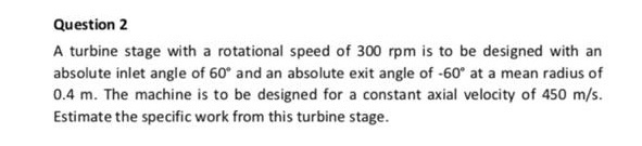 Question 2 A turbine stage with a rotational speed of 300 rpm is to be designed with an absolute inlet angle of 60 and an absolute exit angle of -60° at a mean radius of 0.4 m. The machine is to be designed for a constant axial velocity of 450 m/s Estimate the specific work from this turbine stage.