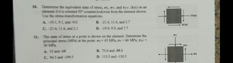 10. Determine the equivalent state of stress, ox, y, and rer, (ksi) on an clement if it is oriented 50 counterclockwise from the element shown Use the stress-aransformation equations A. -19.1.9.1, and-9.0 IONS B. -21.4, 114, and 3.7 D. -199,99, and 7.7 6 ksi The stute of stress at a point is shown on the element. Determine the principal stress (MPa) at the point ox-45 MPa, oy 60 MPa, T 11. 30MPa A. 53 and -68 C. 945 and -109.5 B. 73.6 and-886 D. 115.5 and-1305