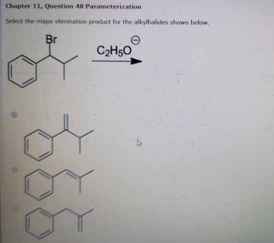 Chapter 11, Question 48 Parameterization Select the major elimination product for the alkylhalides shown below. Br C2H5O