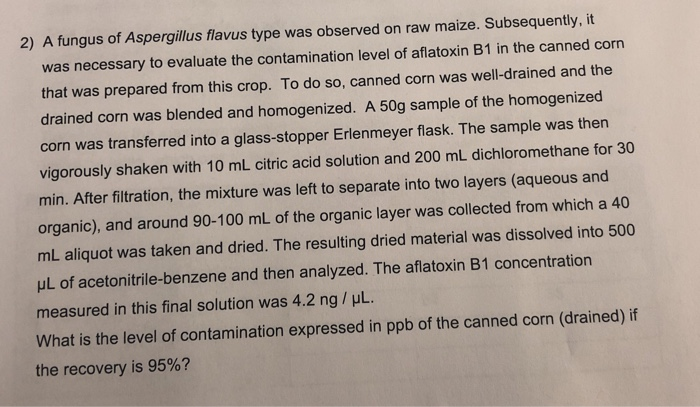 2) A fungus of Aspergillus flavus type was observed on raw maize. Subsequently, it was necessary to evaluate the contamination level of aflatoxin B1 in the canned corm that was prepared from this crop. To do so, canned corn was well-drained and the drained corn was blended and homogenized. A 50g sample of the homogenized corn was transferred into a glass-stopper Erlenmeyer flask. The sample was then vigorously shaken with 10 mL citric acid solution and 200 mL dichloromethane for 30 min. After filtration, the mixture was left to separate into two layers (aqueous and organic), and around 90-100 mL of the organic layer was collected from which a 40 mL aliquot was taken and dried. The resulting dried material was dissolved into 500 μL of acetonitrile-benzene and then analyzed. The aflatoxin B1 concentration measured in this final solution was 4.2 ng / μL. What is the level of contamination expressed in ppb of the canned corn (drained) if the recovery is 95%?