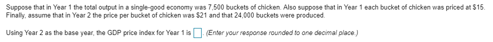 Suppose that in Year 1 the total output in a single-good economy was 7,500 buckets of chicken. Also suppose that in Year 1 each bucket of chicken was priced at $15 Finally, assume that in Year 2 the price per bucket of chicken was $21 and that 24,000 buckets were produced. at $15 Using Year 2 as the base year, the GDP price index for Year 1 isEnter your response rounded to one decimal place)