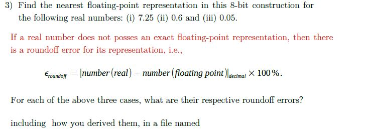 3) Find the nearest floating-point representation in this 8-bit construction for the following real numbers: (i) 7.25 (ii) 0.6 and (iii) 0.05. If a real number does not posses an exact floating-point representation, then there is a roundott error for its representation, le. Ecundoff-l number (real )-number (floating point )Ide cinal × 100 % . For each of the above three cases, what are their respective roundoff errors? including how you derived them, in a file named