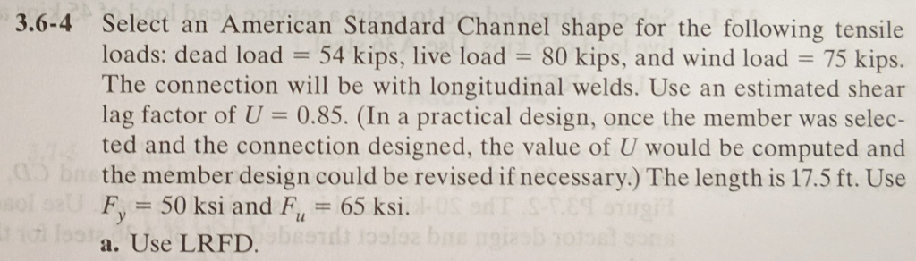 3.6-4 Select an American Standard Channel shape for the following tensile loads: dead load 54 kips, live load 80 kips, and wi