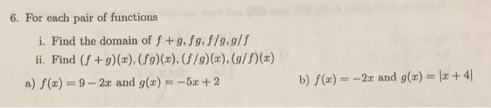 6. For each pair of functions i. Find the domain of f +g, fg, f/g,g/f ii. Find (f +g)(x), (fg)(x), (f/g)(x), (o/f)(x) a)/(z) = 9-2x and g(x)--5x + 2 b) /(z) =-2x and g(r)-|z + 41