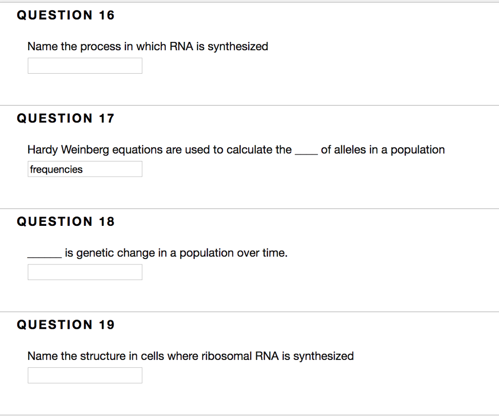 QUESTION 16 Name the process in which RNA is synthesized QUESTION 17 Hardy Weinberg equations are used to calculate the of alleles in a population frequencies QUESTION 18 is genetic change in a population over time. QUESTION 19 Name the structure in cells where ribosomal RNA is synthesized
