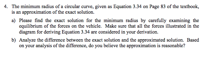 4. The minimum radius of a circular curve, given as Equation 3.34 on Page 83 of the textbook, is an approximation of the exac