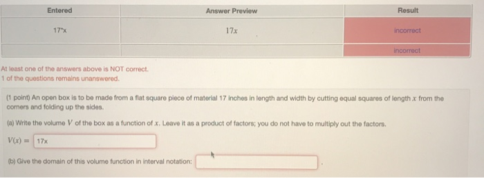 Entered Answer Previeww Result 17*x 17x incorrect At least one of the answers above is NOT correct 1 of the questions remains unanswered. (1 point) An open box is to be made from a flat square piece of material 17 inches in length and width by cutting equal squares of length x from the comers and folding up the sides. (a) Write the volume V of the box as a function of x. Leave it as a product of factors; you do not have to multiply out the factors Vx)17x b) Give the domain of this volume function in interval notation: