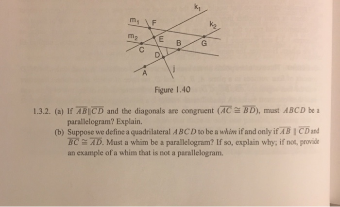 k1 Figure 1.40 1.3.2. (a) If ABICD and the diagonals are congruent (ACBD), must ABCD be a parallelogram? Explain. (b) Suppose