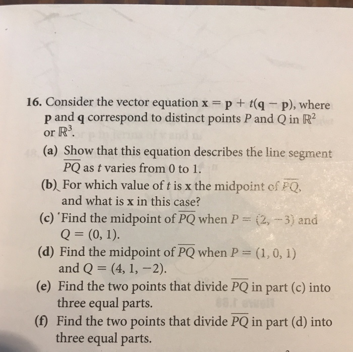 16. Consider the vector equation x = p + t(q-p), where p and q correspond to distinct points Pand Q in IR? or R3. (a) Show that this equation describes the line segment PQ as t varies from 0 to 1. (b) For which value of t is x the midpoint of PQ (c) Find the midpoint of PQ when P2,3) and (d) Find the midpoint of PQ when P (1, 0, 1) (e) Find the two points that divide PQ in part (c) into (f) Find the two points that divide PQ in part (d) into and what is x in this case? and Q (4, 1, -2). three equal parts. three equal parts