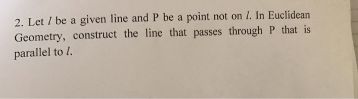 2. Let I be a given line and P be a point not on 1. In Euclidean Geometry, construct the line that passes through P that is p