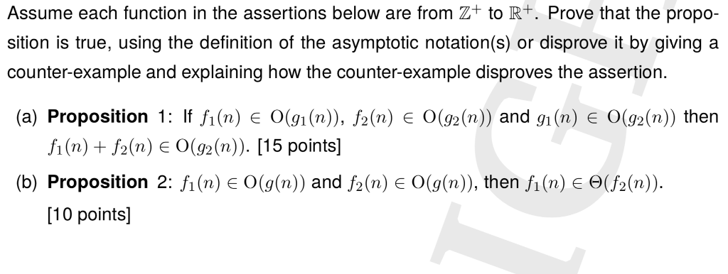 Assume each function in the assertions below are from Z+ to R+. Prove that the propo- sition is true, using the definition of the asymptotic notation(s) or disprove it by giving a counter-example and explaining how the counter-example disproves the assertion (a) Proposition 1: If fi(n) E O(9i (n), f2(n) e O(92(n)) and gi(n) e O(g2(n)) then fi(n) f2(n) E O(92(n)). [15 points] (b) Proposition 2: fi (n) E 0(g(n)) and /2 (n) є 0(g(n), then fl (n) є (/2(n)). 10 points