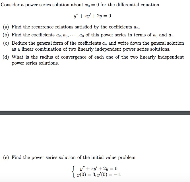 Consider a power series solution about Zo 0 for the differential equation a) Find the recurrence relations satisfied by the coefficients an (b) Find the coefficients a2, as, . . . ,a8 of this power series in terms of a0 and al. (c) Deduce the general form of the coefficients an and write down the general solution as a linear combination of two linearly independent power series solutions. (d) What is the radius of convergence of each one of the two linearly independent power series solutions. (e) Find the power series solution of the initial value problem (0) 3,(0)1