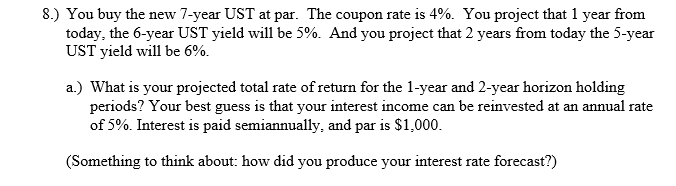 8) You buy the new 7-year UST at par. The coupon rate is 4%. You project that 1 year from today, the 6-year UST yield will be