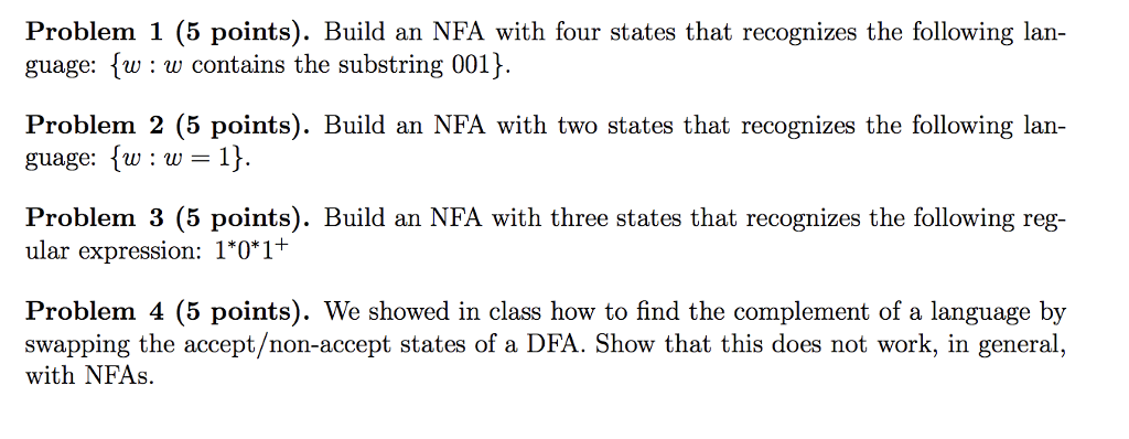 Problem 1 (5 points). Build an NFA with four states that recognizes the following lan- guage: fw: w contains the substring 001) Problem 2 (5 points). Build an NFA with two states that recognizes the following lan guage: w: w Problem 3 (5 points). Build an NFA with three states that recognizes the following reg- ular expression: 0*1 Problem 4 (5 points). We showed in class how to find the complement of a language by swapping the accept/non-accept states of a DFA. Show that this does not work, in general, with NFAs.