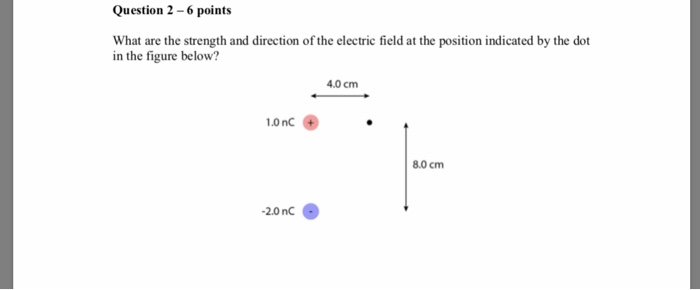 Question 2-6 points What are the strength and direction of the electric field at the position indicated by the dot in the figure below? 4.0 cm 1.0 nC 8.0 cm 20nc