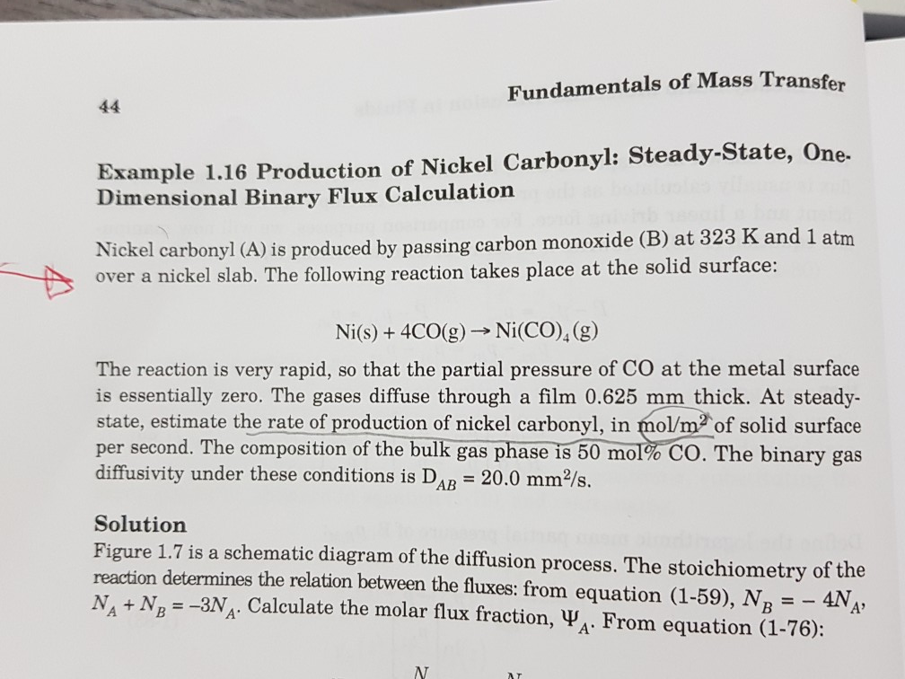 Fundamentals of Mass Transfer Example 1.16 Production of Nickel Carbonyl: Steady-State, One- Dimensional Binary Flux Calculation Nickel carbonyl (A) is produced by passing carbon monoxide (B) at 323 K and 1 atm over a nickel slab. The following reaction takes place at the solid surface: Ni(s) +4CO(g) Ni(CO)4(g) The reaction is very rapid, so that the partial pressure of CO at the metal surface is essentially zero. The gases diffuse through a film 0.625 mm thick. At steady- state, estimate the rate of production of nickel carbonyl, in mol/m2 of solid surface per second. The composition of the bulk gas phase 1850 mol%CO. The binary gas diffusivity under these conditions is DAB 20.0 mm2/s. Solution Figure 1.7 is a schematic diagram of the diffusion process. The stoichiometry of the reaction determines the relation between the fluxes: from equation (1-59), N2-4NA N, + NB =-3NA. Calculate the molar flux fraction, ya. From equation (1-76):
