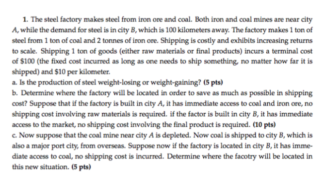 1. The steel factory makes steel from iron ore and coal. Both iron and coal mines are near city A, while the demand for steel is in city B, which is 100 kilometers away. The factory makes 1 ton of steel from 1 ton of coal and 2 tonnes of iron to scale. Shipping 1 ton of goods (either raw materials or final products) incurs a terminal cost of $100 (the fixed cost incurred as long as one needs to ship something, no matter how far it is shipped) and $10 per kilometer a. Is the production of steel weight-losing or weight-gaining? (5 pts) b. Determine where the factory will be located in order to save as much as possible in shipping cost? Suppose that if the factory is built in city A, it has immediate access to coal and iron ore, no shipping cost involving raw materials is required. if the factor is built in city B, it has immediate access to the market, no shipping cost involving the final product is required. (10 pts) c. Now suppose that the coal mine near city A is depleted. Now coal is shipped to city B, which is also a major port city, from overseas. Suppose now if the factory is located in city B, it has imme- diate access to coal, no shipping cost is incurred. Determine where the facotry will be located in this new situation. (5 pts) ore. Shipping is costly and exhibits increasing returns