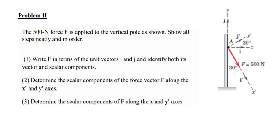 Problem II The 500-N force F is applied to the vertical pole as shown. Show all steps neatly and in order. A 30 (I) Write F in terms of the unit vectors i and j and identify both its vector and scalar components. F- 500 N 30° (2) Determine the scalar components of the force vector F along the x and y axes. (3) Determine the scalar components of F along the x and y axes