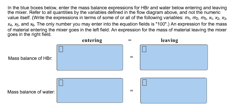In the blue boxes below, enter the mass balance expressions for HBr and water below entering and leaving the mixer. Refer to all quantities by the variables defined in the flow diagram above, and not the numeric value itself. (Write the expressions in terms of some of or all of the following variables: m1, m2, m3, Xi, X2, X3, X4, Xs, and x6. The only number you may enter into the equation fields is 100.) An expression for the mass of material entering the mixer goes in the left field. An expression for the mass of material leaving the mixer goes in the right field entering leaving Mass balance of HBr. Mass balance of water: