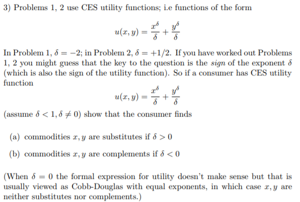 3) Problems 1, 2 use CES utility functions; .e functions of the form a(z, y) = J + In Problem 1, δ =ー2; in Problem 2, δ +1/2. If you have worked out Problems 1, 2 you might guess that the key to the question is the sign of the exponent δ (which is also the sign of the utility function). So if a consumer has CES utility function a(z, y) = T + (assume < 1, 0) show that the consumer finds (a) commodities r, y are substitutes if >0 (b) comumodities z, y are complemients if δ < 0 When 0 the formal expression for utility doesnt make sense but that is usually viewed as Cobb-Douglas with equal exponents, in which case x, y are neither substitutes nor complements.)
